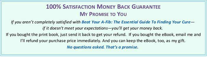 100% Satisfaction Money Back Guarantee to buyers of Beat Your A-Fib: The Essential Guide to Finding Your Cure by Steve S. Ryan, PhD