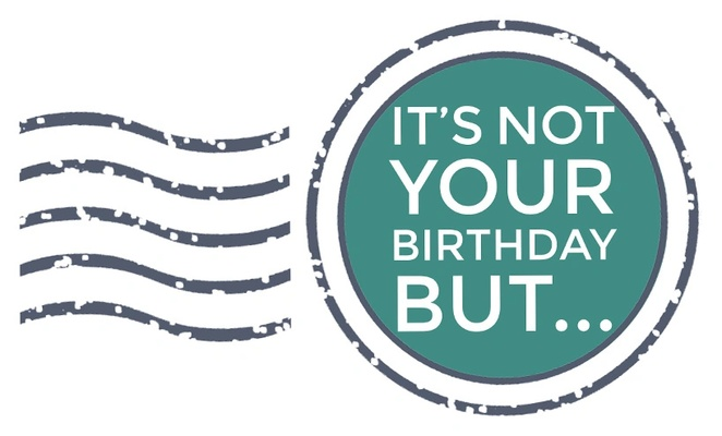 It's Not Your Birthday But...