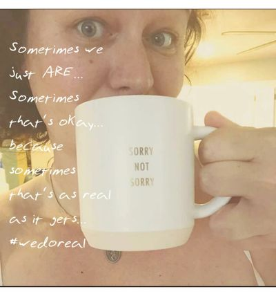 "woman with a coffee mug with quote ""sometimes we just are... somtimes that's ok... because sometimes that's as real as it gets... #wedoreal"""