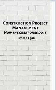 Construction Project Management: How the Great Ones Do It