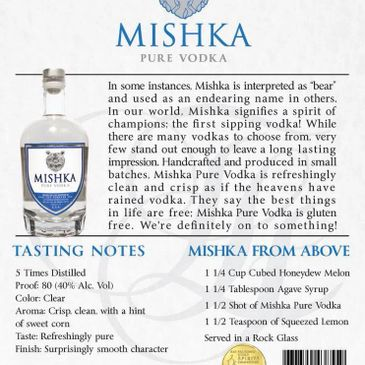Pure Indeed. Mishka Pure Vodka is the foundation of our brand. 5-times-distilled, and a gold medalist at the annual San Francisco World Spirits Competition, Mishka Pure is a dream come true for vodka enthusiasts across the country. Enjoy our corn-based, NON-GMO, and inherently gluten free vodka however you see fit. Whether it is on-the-rocks, in your favorite cocktail or with your closest group of friends - we encourage you to savor every sip. It is truly a spirit that you have never experienced - and a spirit you will crave to experience again and again.