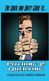 THE QUICK AND DIRTY GUIDE TO PITCHING AND QUERYING BY CHANTELLE AIMEE OSMAN