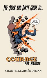 THE QUICK AND DIRTY GUIDE TO COURAGE FOR WRITERS BY CHANTELLE AIMEE OSMAN