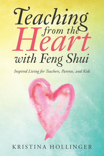 Teaching from the Heart with Feng Shui Inspired Living for Teachers, Parents, and Kids