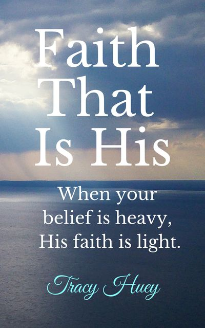 Faith That Is His: When Your Belief Is Heavy, His Faith Is Light