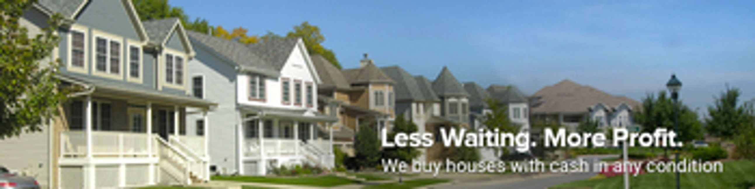 Less Waiting. More Profit. We buy houses with cash in any condition. Now you sell your house fast