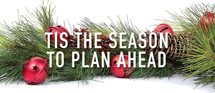Tis The Season To Plan Ahead!