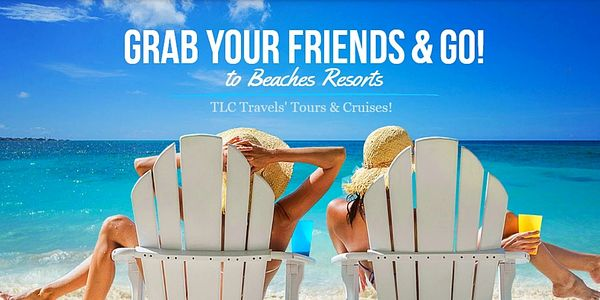 Grab Your Friends & GO!! to Beaches Resorts at TLC Travels' Tours & Cruises!