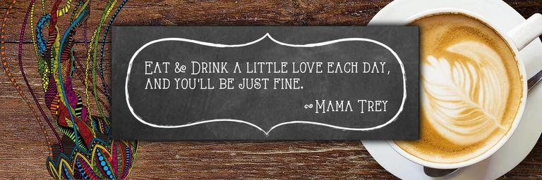 Eat & drink a little love each day, and you'll be just fine. ~ Mama Trey