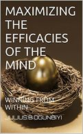 MAXIMIZING THE EFFICACIES OF THE MIND: WINNING FROM WITHIN  by Julius B. Ogunbiyi