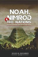 NOAH,NIMROD AND THE NATIONS: NIMROD IDENTIFIED AND DEMYSTIFIED TODAY by JULIUS .B OGUNBIYI
