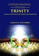 UNDERSTANDING DIVINE TRINITY: TRINITY GODHEAD EXPOUNDED AND SIMPLIFIED by 	 JULIUS.B OGUNBIYI