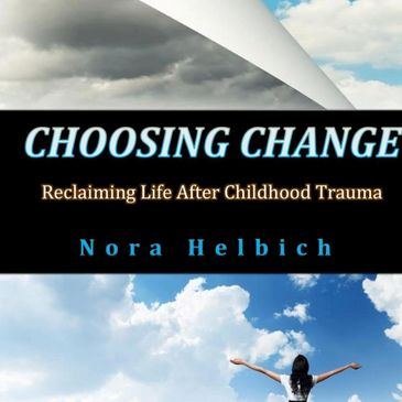 Choosing Change - Reclaiming Life After Childhood Trauma by Nora Helbich