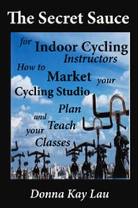 SECRET SAUCE INDOOR CYCLING INSTRUCTOR TEACH CLASS. MARK CYCLING STUDIO Donna Kay Lau 9781468926415