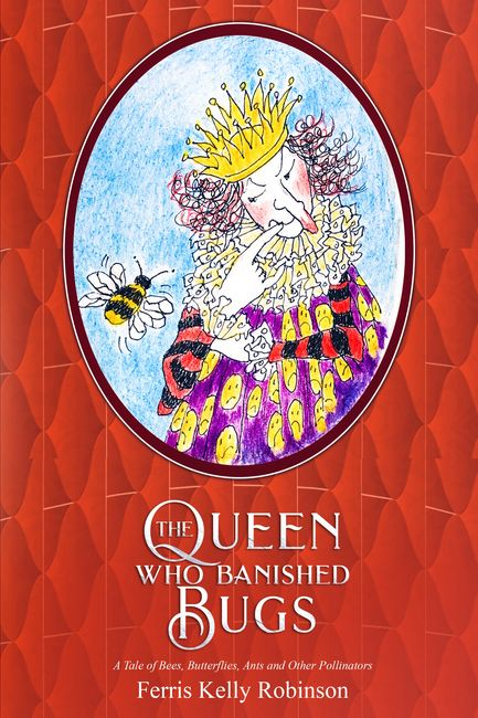 The Queen Who BAnished Bugs - a tale of bees, butterflies, ants and other pollinators