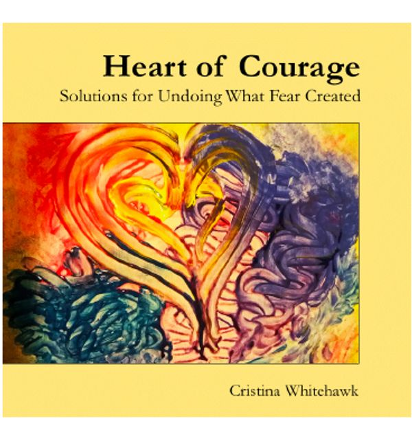 Heart of Courage: Solutions for Undoing What Fear Created