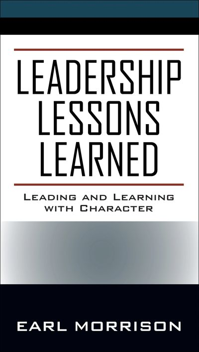 Leadership Lessons Learned: Leading and Learning with Character by Earl Morrison