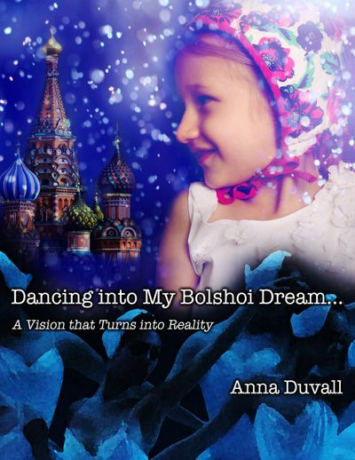 Dancing into My Bolshoi Dream : A Vision that Turns into Reality : by Anna Duvall : Amazon.com