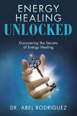 Energy Healing Unlocked Dr. Abel Rodriguez Write Path Publishing