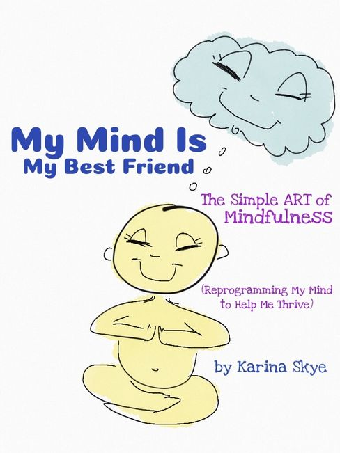 My Mind Is My Best Friend The Simple Art of Mindfulness Reprogramming My Mind to Help Me Thrive Book