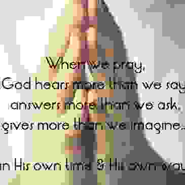 When we pray, God hears more than we say, answers more than we ask gives more than we imagine