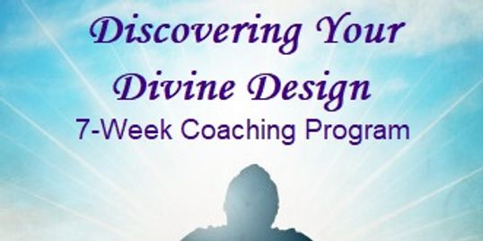 """Discovering Your Divine Design"" -- A 7-Week Coaching Program to find fulfillment and success."