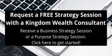 Request a FREE Business or Purpose Strategy Session with a Kingdom Wealth Consultant