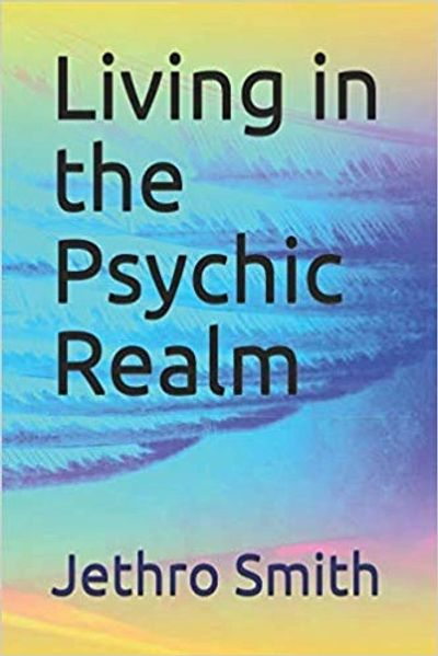 Living in the Psychic Realm by Jethro Smith Certified Psychic Medium Certified  Reiki Master