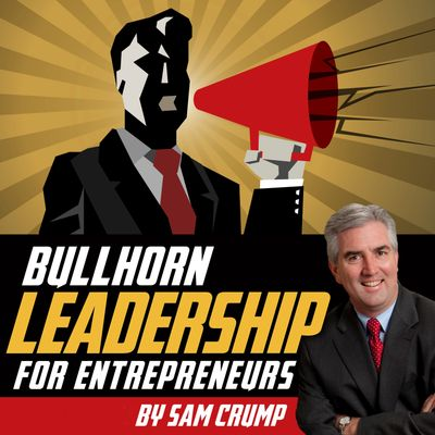 Sam Crump's new book, Bullhorn Leadership for Entrepreneurs. Order now on Amazon!