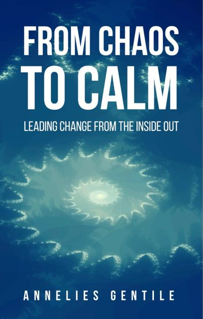 From Chaos to Calm :: Leading Change From the Inside Out  Written by Annelies M Gentile