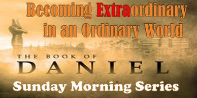 Daniel Study on living an EXTRA-ordinary life. Sunday mornings at 9:30AM
