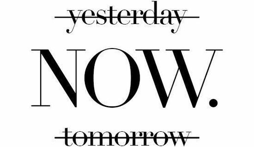 Not yesterday, not tomorrow, but now.