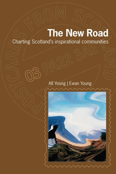 The New Road: Charting Scotland's inspirational communities. Alf Young and Ewan Young