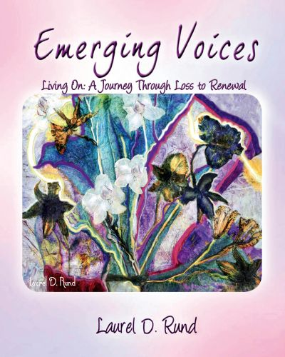 Emerging Voices Living On - A Journey Through Loss to Renewal by Laurel D. Rund - Essence of Laurel