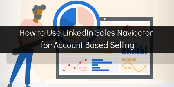 Learn how to use LinkedIn Sales Navigator for Account Based Selling