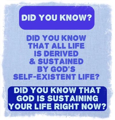 Did you know all life is derived and sustained by God's self-existent life.