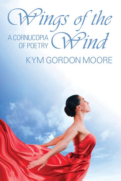 Kym Gordon Moore is the author of Wings of the Wind, A Cornucopia of Poetry.