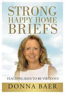 Strong Happy Home Briefs: Teaching Kids to Be Virtuous by Donna Baer