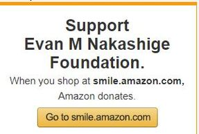 "Shop www.smile.amazon.com and search ""Evan M Nakashige Foundation"" and Click ""Support this Charity"""