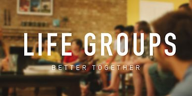 Life Groups,small gatherings,meet in homes,connect,doing life together,