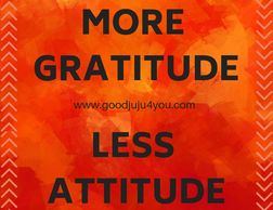 More gratitude Less attitude goodjuju4you