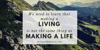 We need to learn that making a living is not the same thing as making a life