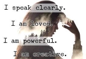Repeat after me: I see clearly I speak clearly I am loved I am powerful I am creative I am grounded I am life