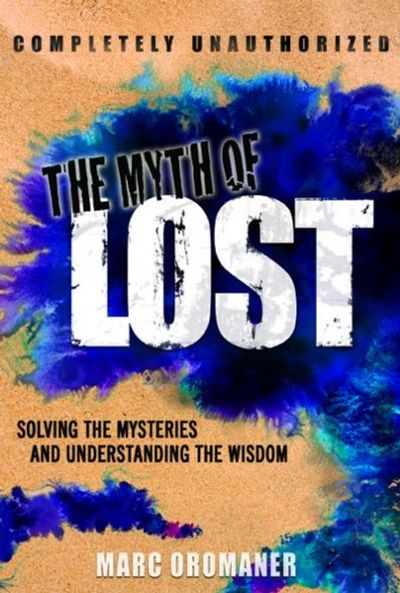 The Myth of LOST: Solving the Mysteries and Understanding the Wisdom by Marc Oromaner