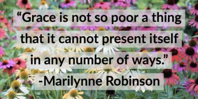 """Grace is not so poor a thing that it cannot present itself in any number of ways."" -M. Robinson"