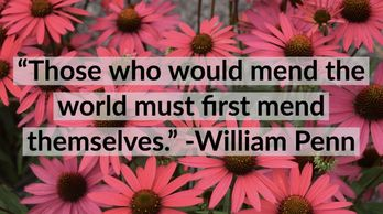 """Those who would mend the world must first mend themselves."" -William Penn"