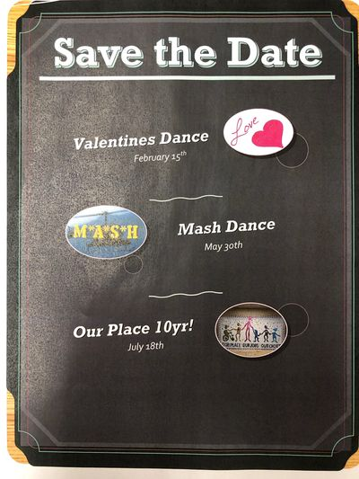 Valentines Dance: February 15th  Mash Dance: May 30th  Our Place 10 Year Anniversary: July 18th