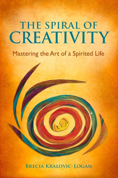 Full cover of The Spiral of Creativity Mastering the Art of a Spirited Life by Brecia Kralovic-Logan