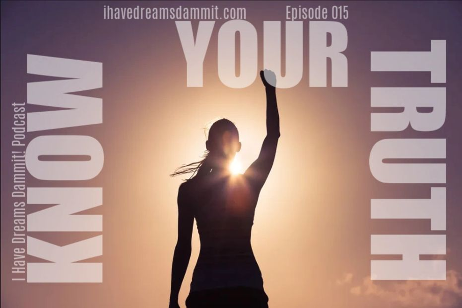 Know Your Truth, episode 015, I Have Dreams Dammit! Podcast
