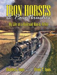 Iron Horses & Paintbrushes: My Life as a Railroad Man & Artist Charles L. Amos with Brook T. Amos
